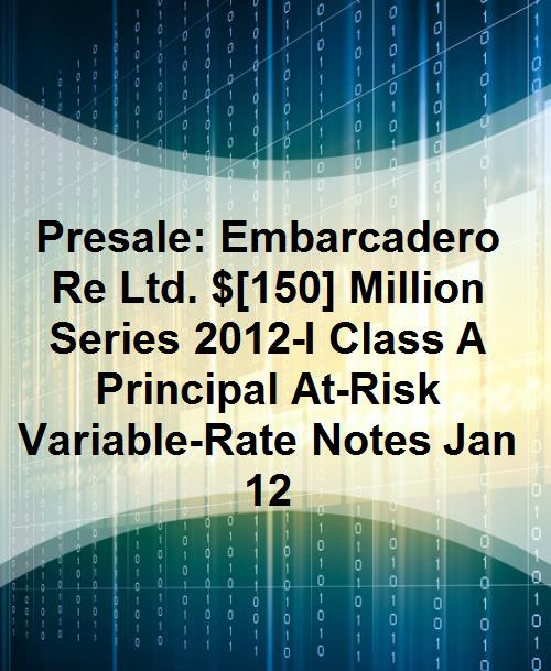 Presale: Embarcadero Re Ltd. $[150] Million Series 2012-I Class A Principal At-Risk Variable-Rate Notes Jan 12 - Product Image